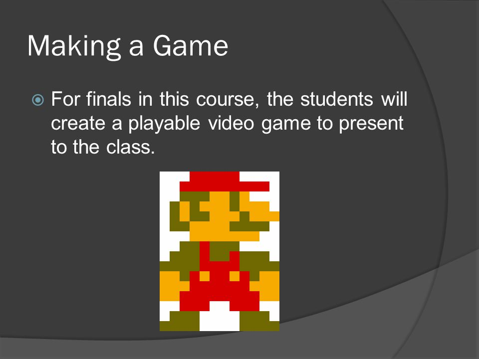 Making a Game For finals in this course, the students will create a playable video game to present to the class.