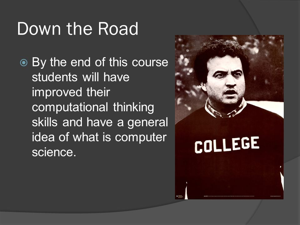 Down the Road By the end of this course students will have improved their computational thinking skills and have a general idea of what is computer science.