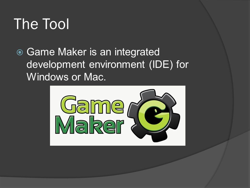 The Tool Game Maker is an integrated development environment (IDE) for Windows or Mac.