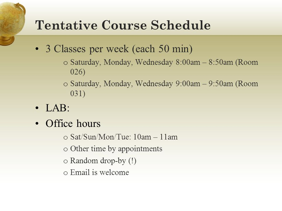 Tentative Course Schedule 3 Classes per week (each 50 min) o Saturday, Monday, Wednesday 8:00am – 8:50am (Room 026) o Saturday, Monday, Wednesday 9:00am – 9:50am (Room 031) LAB: Office hours o Sat/Sun/Mon/Tue: 10am – 11am o Other time by appointments o Random drop-by (!) o  is welcome