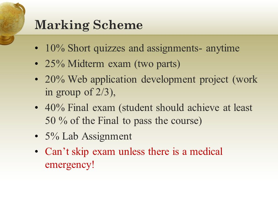 Marking Scheme 10% Short quizzes and assignments- anytime 25% Midterm exam (two parts) 20% Web application development project (work in group of 2/3), 40% Final exam (student should achieve at least 50 % of the Final to pass the course) 5% Lab Assignment Cant skip exam unless there is a medical emergency!