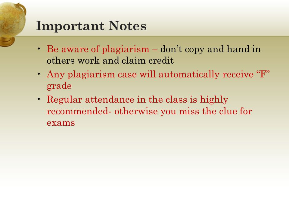 Important Notes Be aware of plagiarism – dont copy and hand in others work and claim credit Any plagiarism case will automatically receive F grade Regular attendance in the class is highly recommended- otherwise you miss the clue for exams