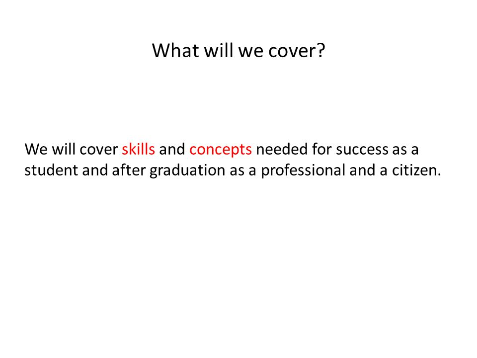 We will cover skills and concepts needed for success as a student and after graduation as a professional and a citizen.