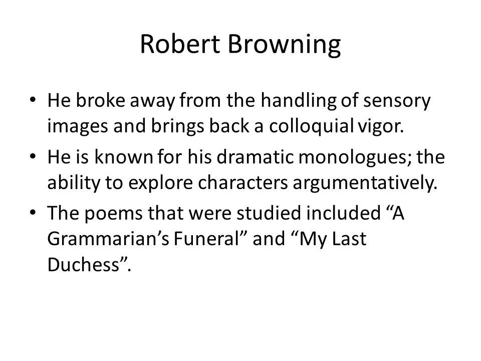 Robert Browning He broke away from the handling of sensory images and brings back a colloquial vigor.