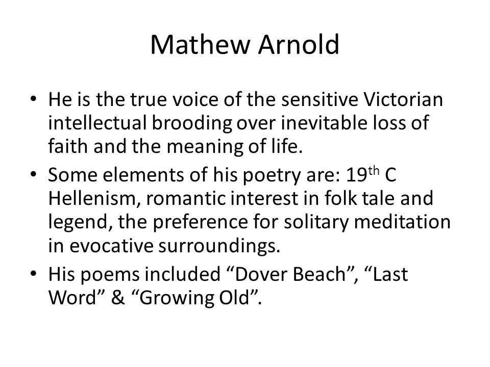 Mathew Arnold He is the true voice of the sensitive Victorian intellectual brooding over inevitable loss of faith and the meaning of life.