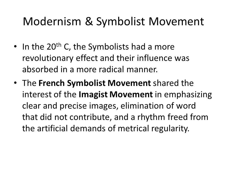 Modernism & Symbolist Movement In the 20 th C, the Symbolists had a more revolutionary effect and their influence was absorbed in a more radical manner.
