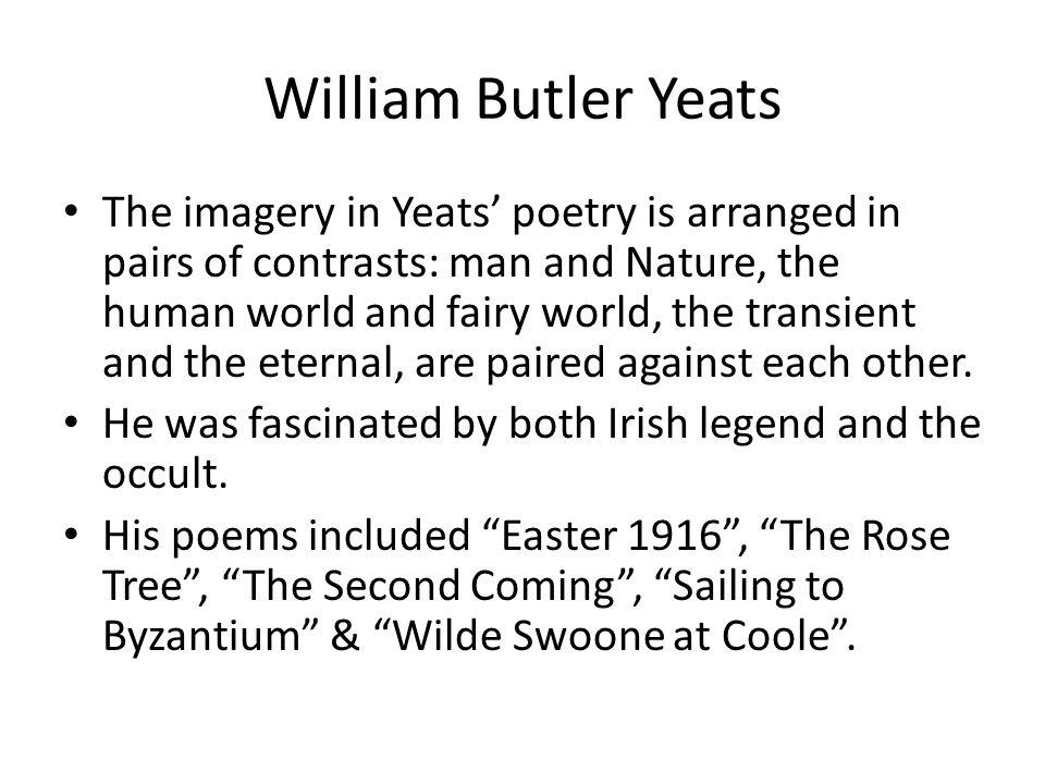 William Butler Yeats The imagery in Yeats poetry is arranged in pairs of contrasts: man and Nature, the human world and fairy world, the transient and the eternal, are paired against each other.
