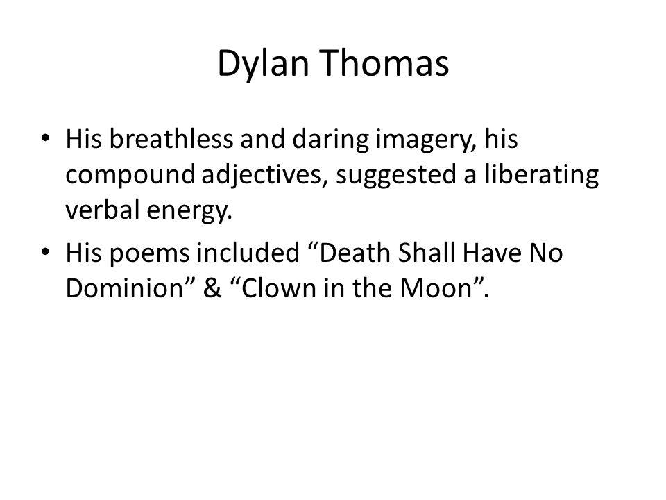 Dylan Thomas His breathless and daring imagery, his compound adjectives, suggested a liberating verbal energy.