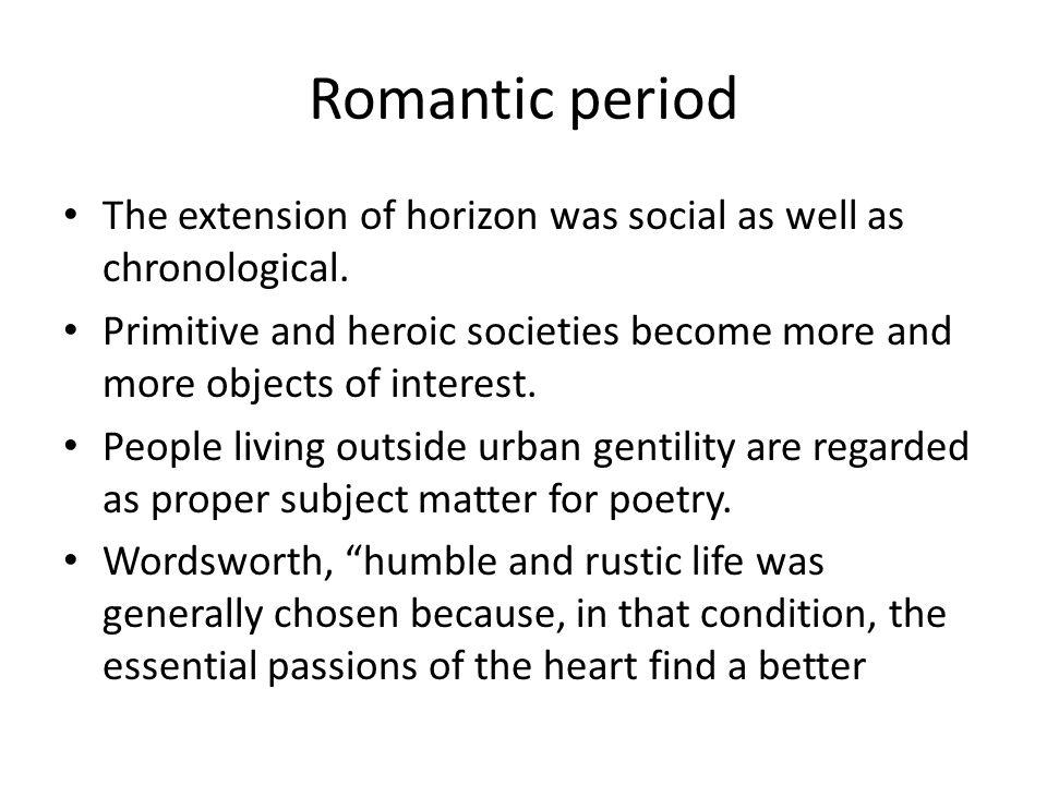 Romantic period The extension of horizon was social as well as chronological.