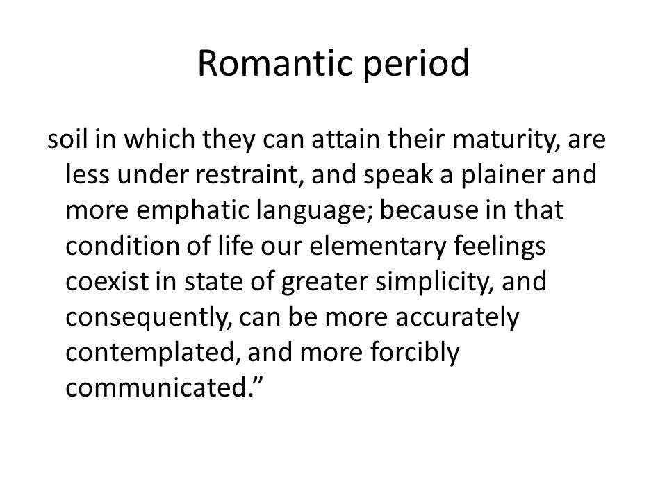 Romantic period soil in which they can attain their maturity, are less under restraint, and speak a plainer and more emphatic language; because in that condition of life our elementary feelings coexist in state of greater simplicity, and consequently, can be more accurately contemplated, and more forcibly communicated.