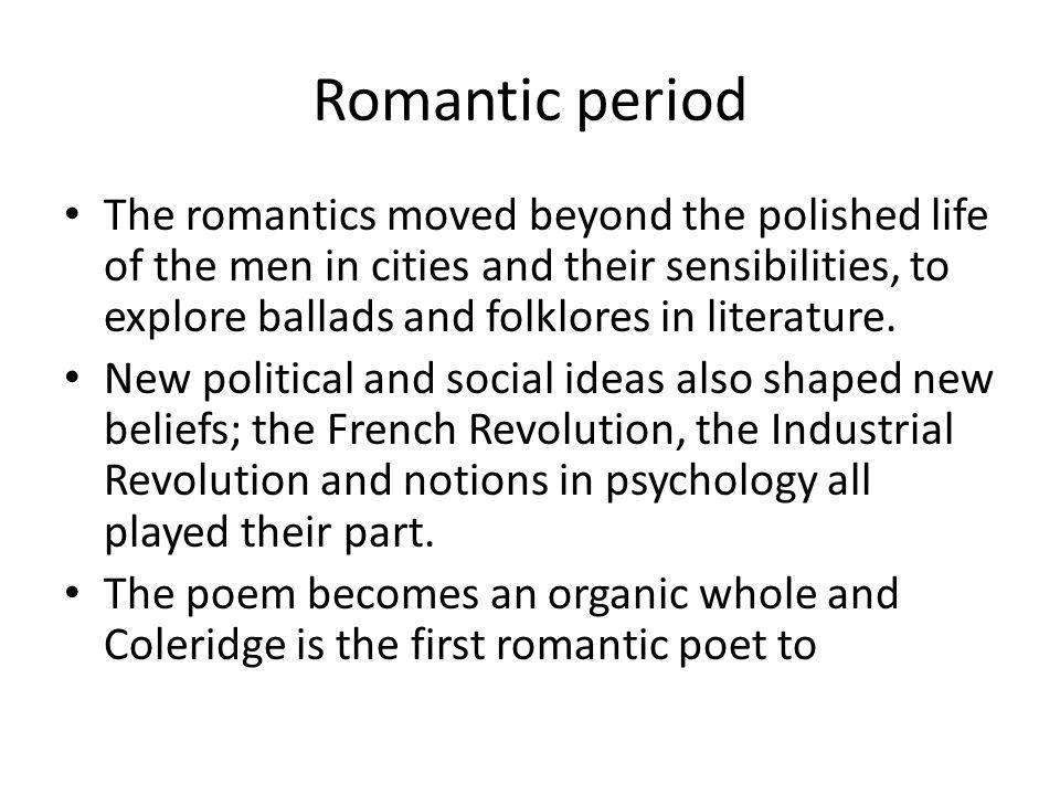 Romantic period The romantics moved beyond the polished life of the men in cities and their sensibilities, to explore ballads and folklores in literature.