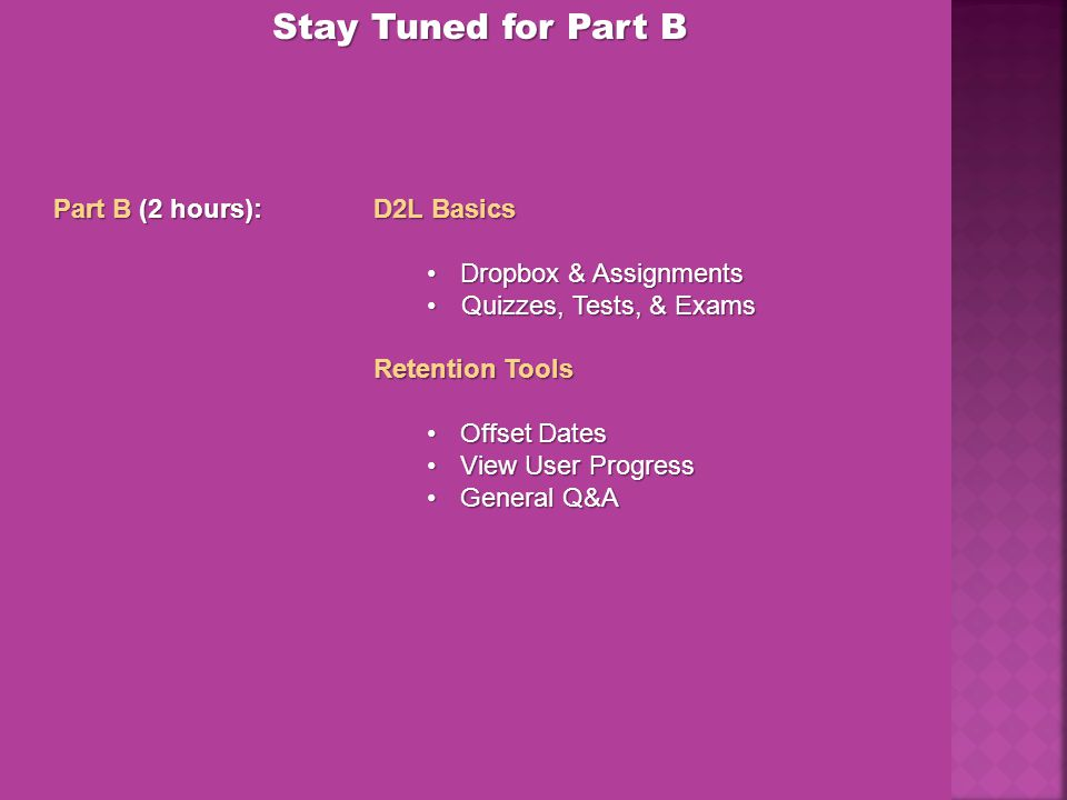 Stay Tuned for Part B Part B (2 hours):D2L Basics Dropbox & AssignmentsDropbox & Assignments Quizzes, Tests, & ExamsQuizzes, Tests, & Exams Retention Tools Offset DatesOffset Dates View User ProgressView User Progress General Q&AGeneral Q&A
