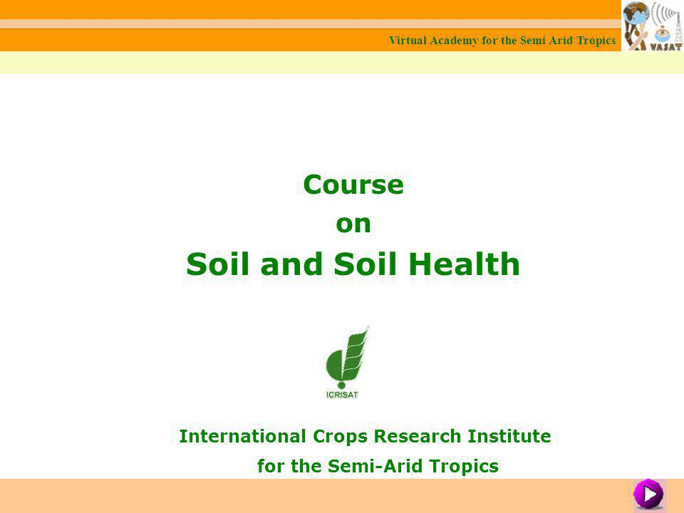 Course on Soil and Soil Health International Crops Research Institute for the Semi-Arid Tropics Virtual Academy for the Semi Arid Tropics Module 1: About Soil Virtual Academy for the Semi Arid Tropics