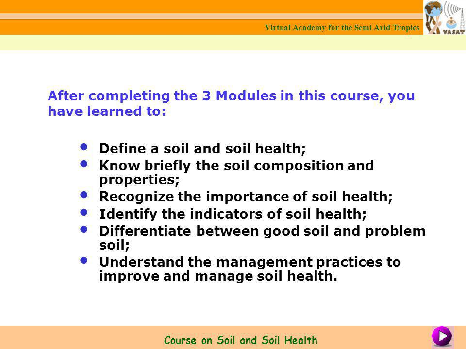 Define a soil and soil health; Know briefly the soil composition and properties; Recognize the importance of soil health; Identify the indicators of soil health; Differentiate between good soil and problem soil; Understand the management practices to improve and manage soil health.