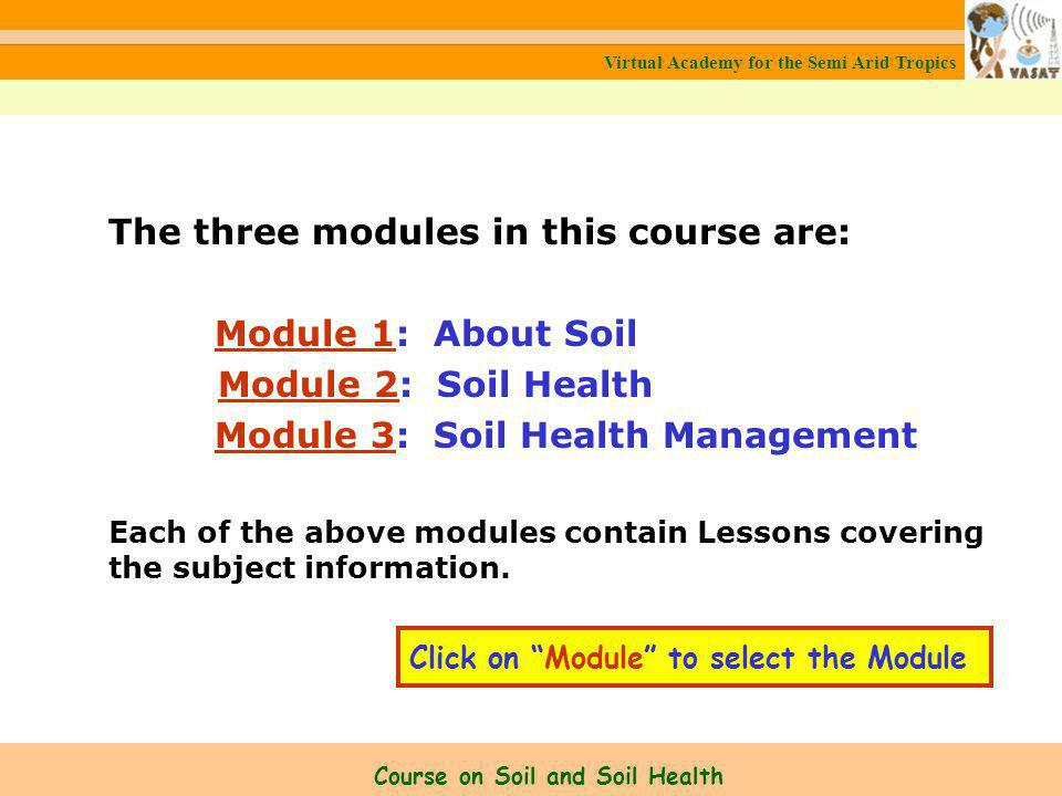 The three modules in this course are: Module 1Module 1: About Soil Module 2: Soil HealthModule 2 Module 3Module 3: Soil Health Management Each of the above modules contain Lessons covering the subject information.