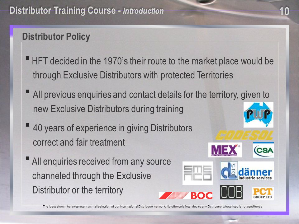 Distributor Policy All enquiries received from any source channeled through the Exclusive Distributor or the territory 40 years of experience in giving Distributors correct and fair treatment All previous enquiries and contact details for the territory, given to new Exclusive Distributors during training HFT decided in the 1970s their route to the market place would be through Exclusive Distributors with protected Territories The logos shown here represent a small selection of our International Distributor network.