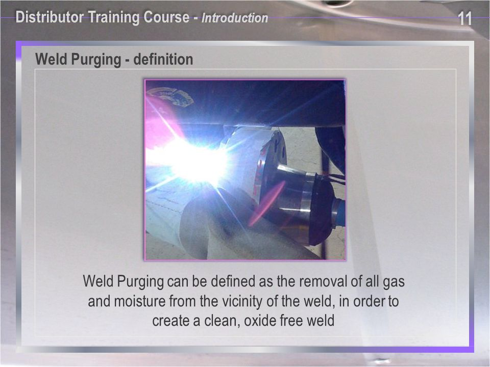 Weld Purging can be defined as the removal of all gas and moisture from the vicinity of the weld, in order to create a clean, oxide free weld Weld Purging - definition Distributor Training Course - Introduction 11