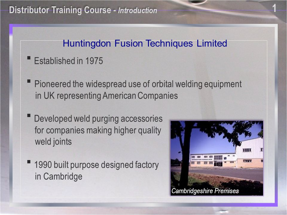 1 1 Pioneered the widespread use of orbital welding equipment in UK representing American Companies Developed weld purging accessories for companies making higher quality weld joints 1990 built purpose designed factory in Cambridge Established in 1975 Cambridgeshire Premises Distributor Training Course - Introduction Huntingdon Fusion Techniques Limited