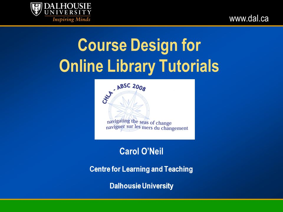 www.dal.ca Course Design for Online Library Tutorials Carol ONeil Centre for Learning and Teaching Dalhousie University