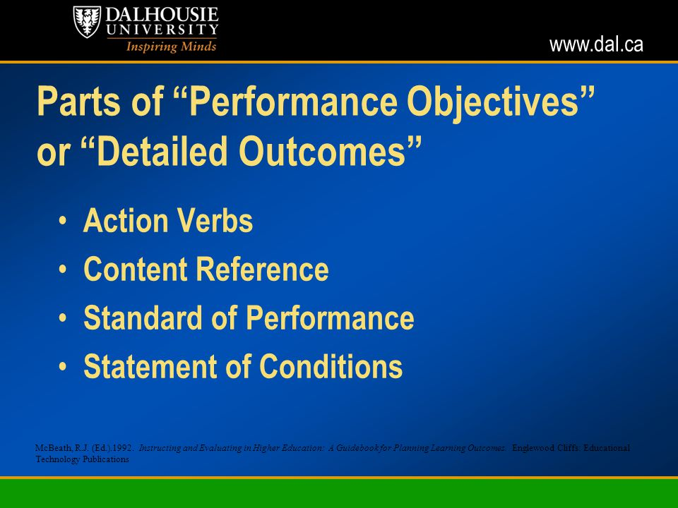www.dal.ca Parts of Performance Objectives or Detailed Outcomes Action Verbs Content Reference Standard of Performance Statement of Conditions McBeath, R.J.
