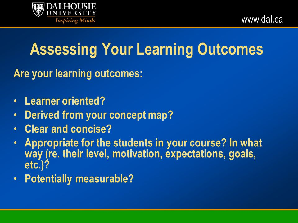 www.dal.ca Assessing Your Learning Outcomes Are your learning outcomes: Learner oriented.