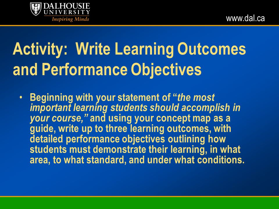 www.dal.ca Activity: Write Learning Outcomes and Performance Objectives Beginning with your statement of the most important learning students should accomplish in your course, and using your concept map as a guide, write up to three learning outcomes, with detailed performance objectives outlining how students must demonstrate their learning, in what area, to what standard, and under what conditions.