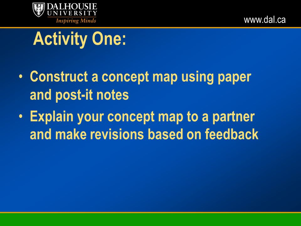 www.dal.ca Activity One: Construct a concept map using paper and post-it notes Explain your concept map to a partner and make revisions based on feedback
