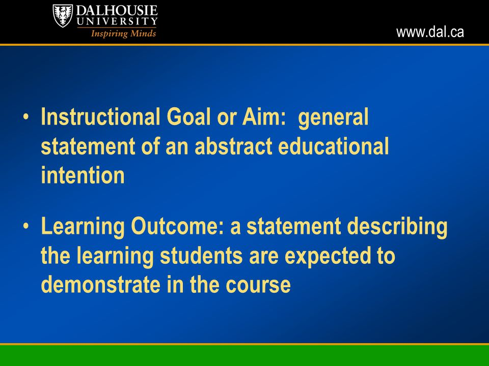 www.dal.ca Instructional Goal or Aim: general statement of an abstract educational intention Learning Outcome: a statement describing the learning students are expected to demonstrate in the course (adapted from J.
