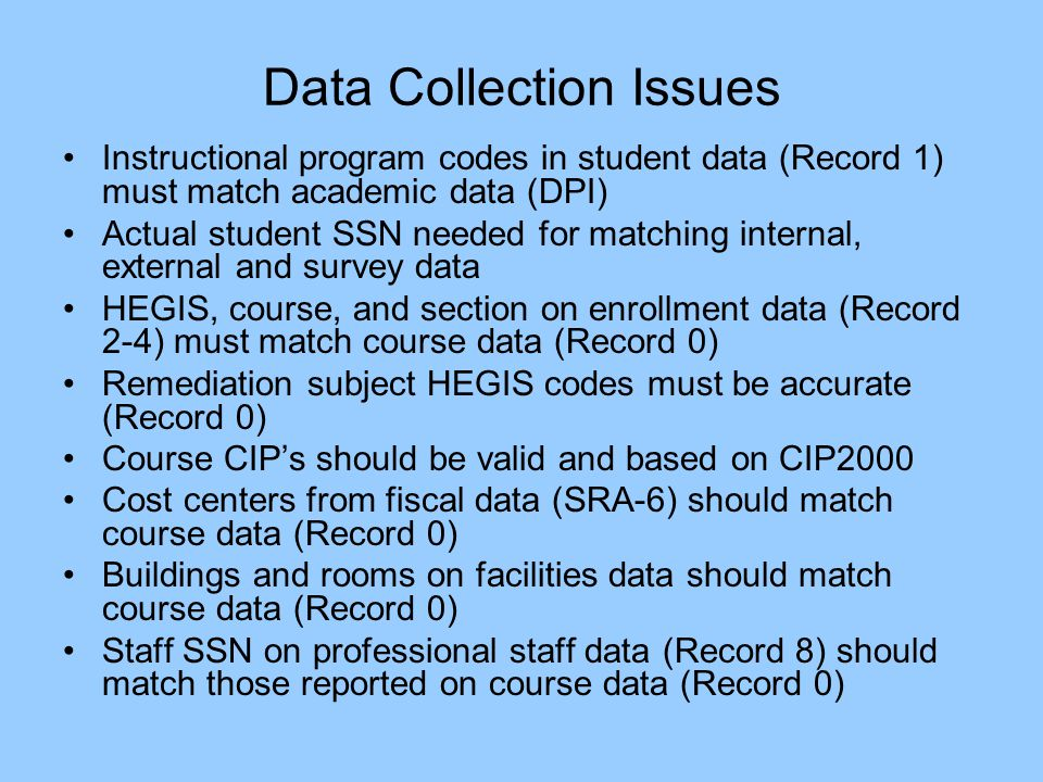 Data Collection Issues Instructional program codes in student data (Record 1) must match academic data (DPI) Actual student SSN needed for matching internal, external and survey data HEGIS, course, and section on enrollment data (Record 2-4) must match course data (Record 0) Remediation subject HEGIS codes must be accurate (Record 0) Course CIPs should be valid and based on CIP2000 Cost centers from fiscal data (SRA-6) should match course data (Record 0) Buildings and rooms on facilities data should match course data (Record 0) Staff SSN on professional staff data (Record 8) should match those reported on course data (Record 0)