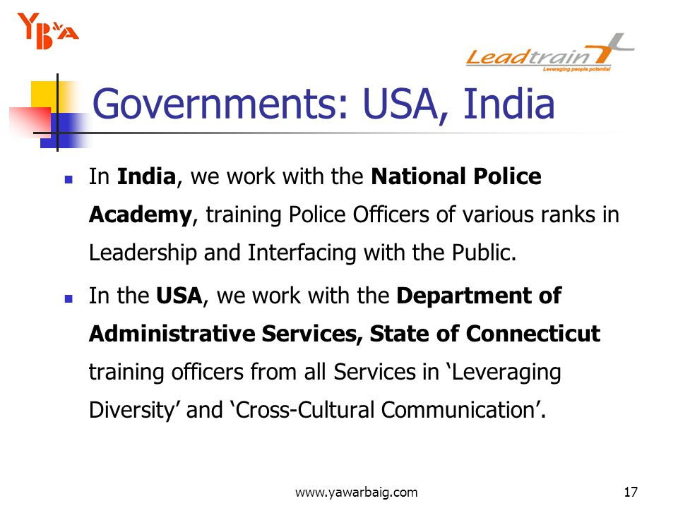 www.yawarbaig.com17 Governments: USA, India In India, we work with the National Police Academy, training Police Officers of various ranks in Leadership and Interfacing with the Public.