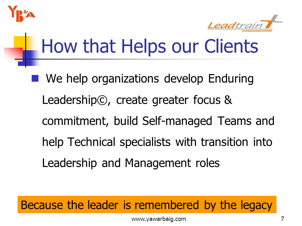 www.yawarbaig.com7 We help organizations develop Enduring Leadership©, create greater focus & commitment, build Self-managed Teams and help Technical specialists with transition into Leadership and Management roles How that Helps our Clients Because the leader is remembered by the legacy