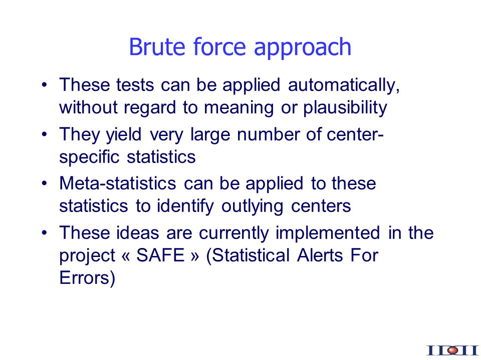 www.iddi.com Brute force approach These tests can be applied automatically, without regard to meaning or plausibility They yield very large number of center- specific statistics Meta-statistics can be applied to these statistics to identify outlying centers These ideas are currently implemented in the project « SAFE » (Statistical Alerts For Errors)