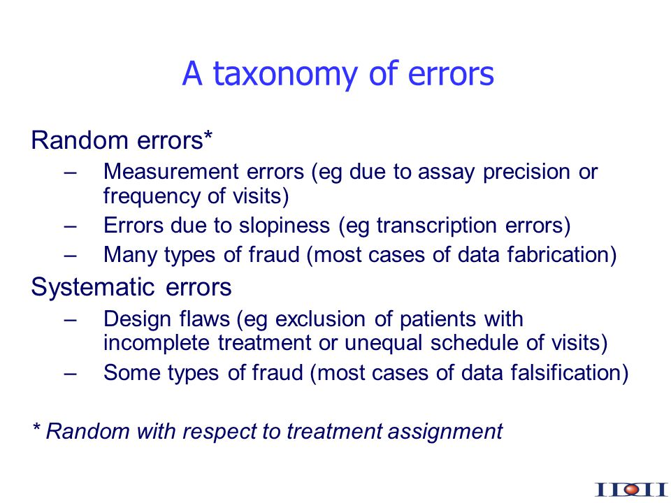 www.iddi.com A taxonomy of errors Random errors* –Measurement errors (eg due to assay precision or frequency of visits) –Errors due to slopiness (eg transcription errors) –Many types of fraud (most cases of data fabrication) Systematic errors –Design flaws (eg exclusion of patients with incomplete treatment or unequal schedule of visits) –Some types of fraud (most cases of data falsification) * Random with respect to treatment assignment