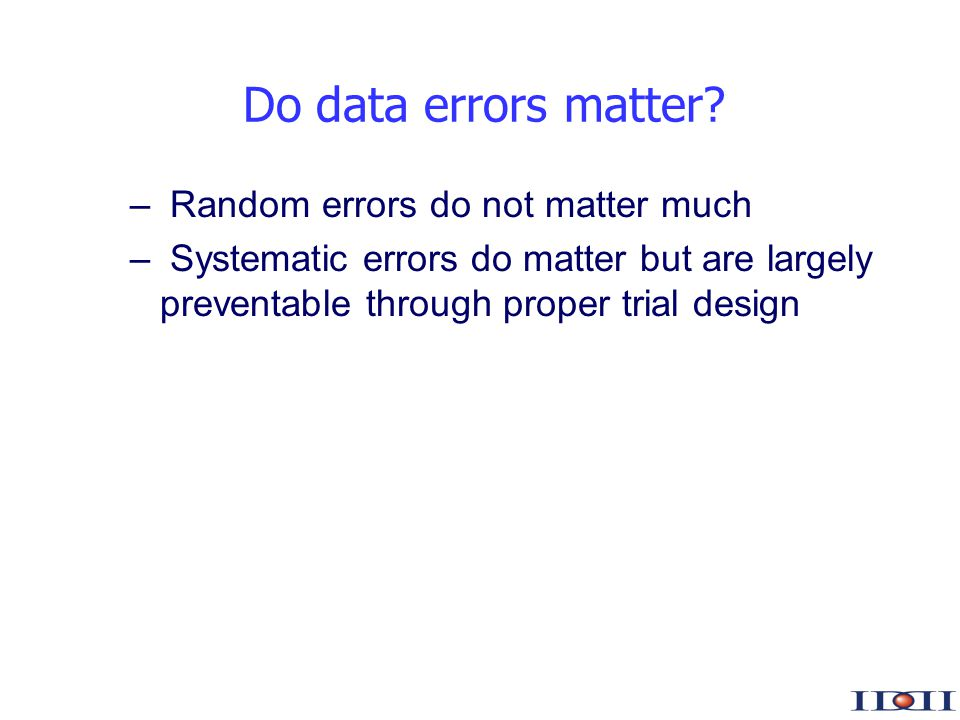 www.iddi.com – Random errors do not matter much – Systematic errors do matter but are largely preventable through proper trial design Do data errors matter