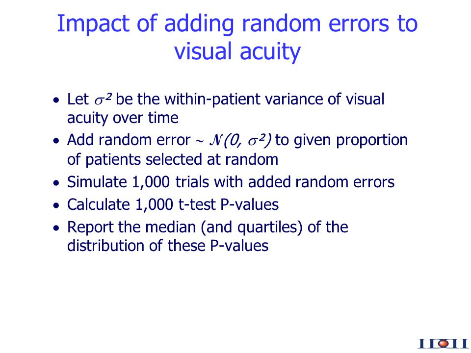 www.iddi.com Impact of adding random errors to visual acuity Let ² be the within-patient variance of visual acuity over time Add random error N (0, ²) to given proportion of patients selected at random Simulate 1,000 trials with added random errors Calculate 1,000 t-test P-values Report the median (and quartiles) of the distribution of these P-values