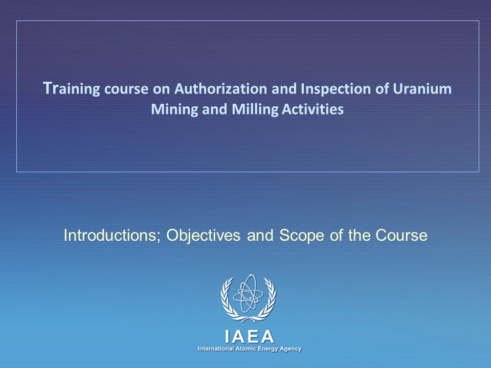 IAEA International Atomic Energy Agency Introductions; Objectives and Scope of the Course Tr aining course on Authorization and Inspection of Uranium Mining and Milling Activities