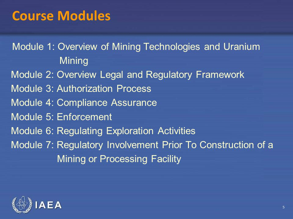 IAEA 5 Course Modules Module 1: Overview of Mining Technologies and Uranium Mining Module 2: Overview Legal and Regulatory Framework Module 3: Authorization Process Module 4: Compliance Assurance Module 5: Enforcement Module 6: Regulating Exploration Activities Module 7: Regulatory Involvement Prior To Construction of a Mining or Processing Facility