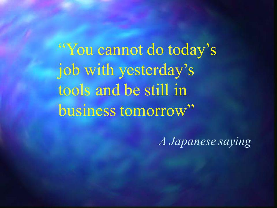 You cannot do todays job with yesterdays tools and be still in business tomorrow A Japanese saying