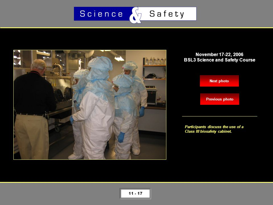 11 - 17 Next photo November 17-22, 2006 BSL3 Science and Safety Course Participants discuss the use of a Class III biosafety cabinet.