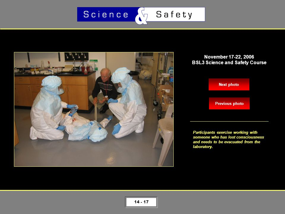 14 - 17 Next photo November 17-22, 2006 BSL3 Science and Safety Course Participants exercise working with someone who has lost consciousness and needs to be evacuated from the laboratory.