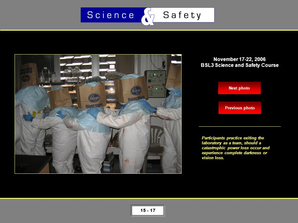 15 - 17 Next photo November 17-22, 2006 BSL3 Science and Safety Course Participants practice exiting the laboratory as a team, should a catastrophic power loss occur and experience complete darkness or vision loss.