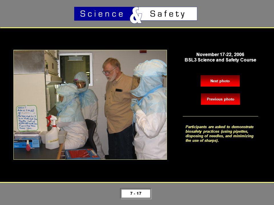 7 - 17 Next photo November 17-22, 2006 BSL3 Science and Safety Course Participants are asked to demonstrate biosafety practices (using pipettes, disposing of needles, and minimizing the use of sharps).