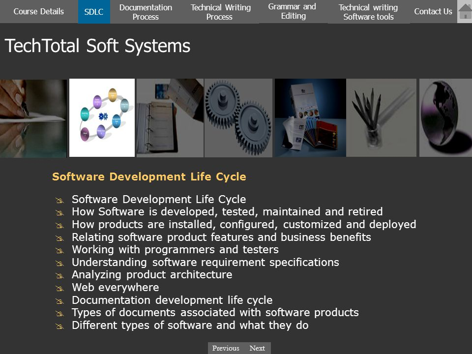 NextPreviousNextPrevious Software Development Life Cycle How Software is developed, tested, maintained and retired How products are installed, configured, customized and deployed Relating software product features and business benefits Working with programmers and testers Understanding software requirement specifications Analyzing product architecture Web everywhere Documentation development life cycle Types of documents associated with software products Different types of software and what they do Software Development Life Cycle TechTotal Soft Systems SDLC Documentation Process Course Details Technical Writing Process Contact Us Technical writing Software tools Grammar and Editing