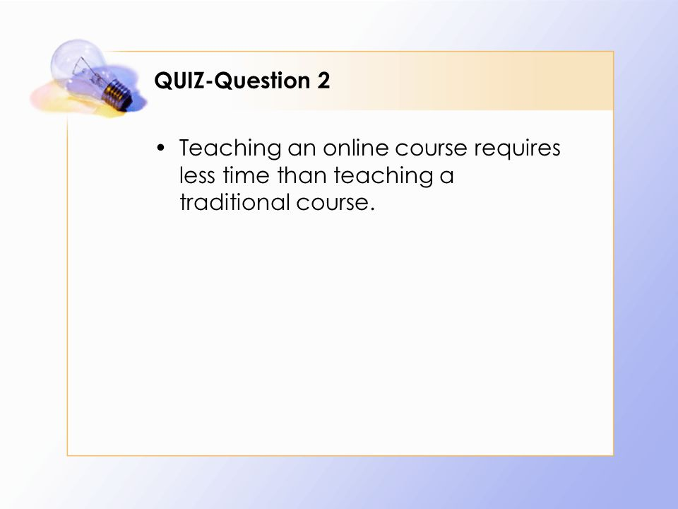 QUIZ-Question 2 Teaching an online course requires less time than teaching a traditional course.
