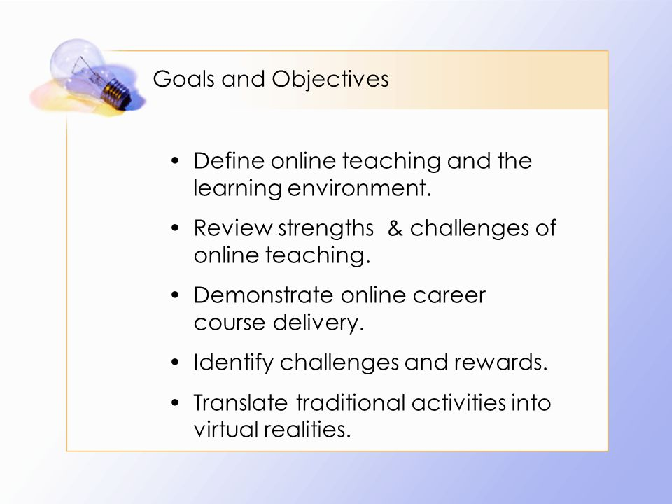 Goals and Objectives Define online teaching and the learning environment.