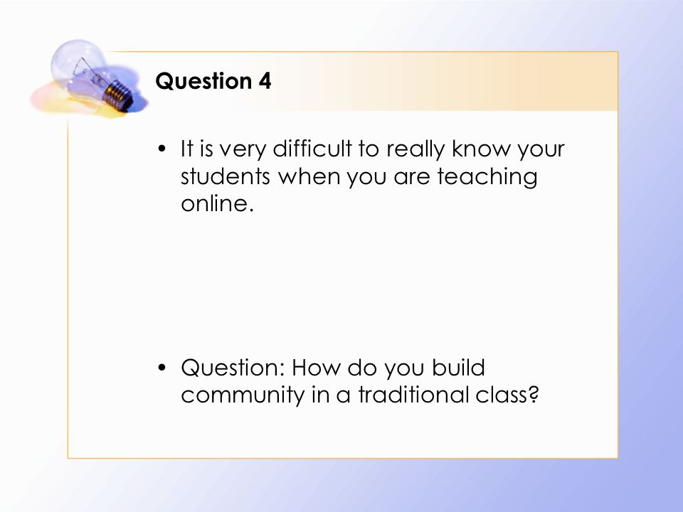 Question 4 It is very difficult to really know your students when you are teaching online.