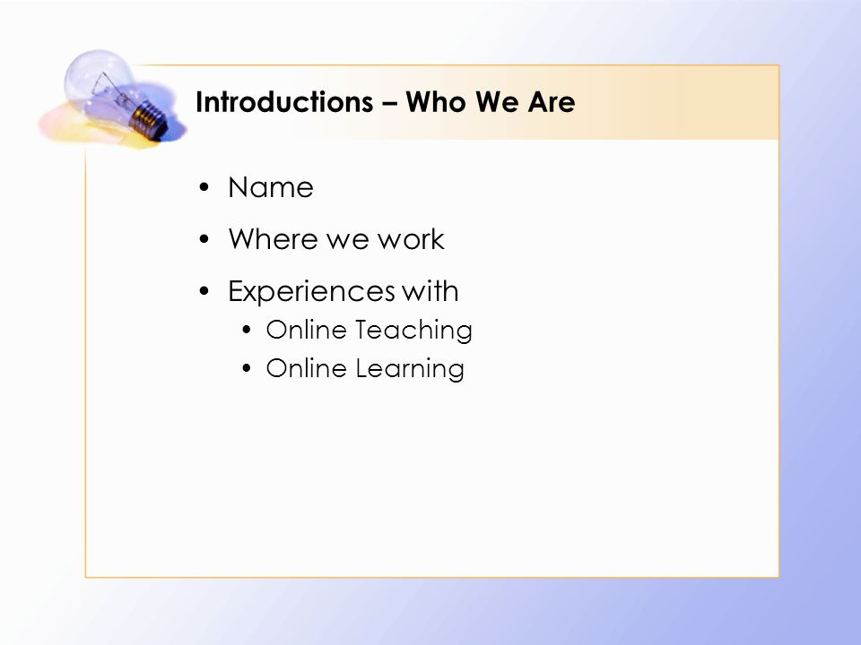 Introductions – Who We Are Name Where we work Experiences with Online Teaching Online Learning