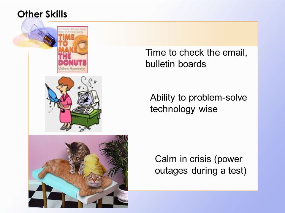 Other Skills Time to check the email, bulletin boards Ability to problem-solve technology wise Calm in crisis (power outages during a test)