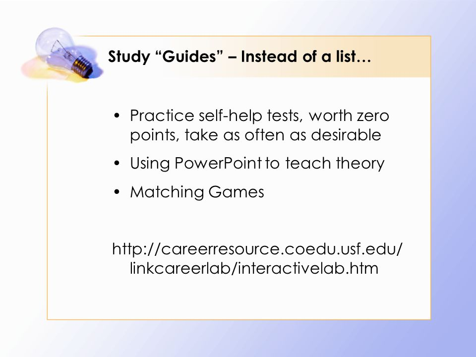 Study Guides – Instead of a list… Practice self-help tests, worth zero points, take as often as desirable Using PowerPoint to teach theory Matching Games http://careerresource.coedu.usf.edu/ linkcareerlab/interactivelab.htm