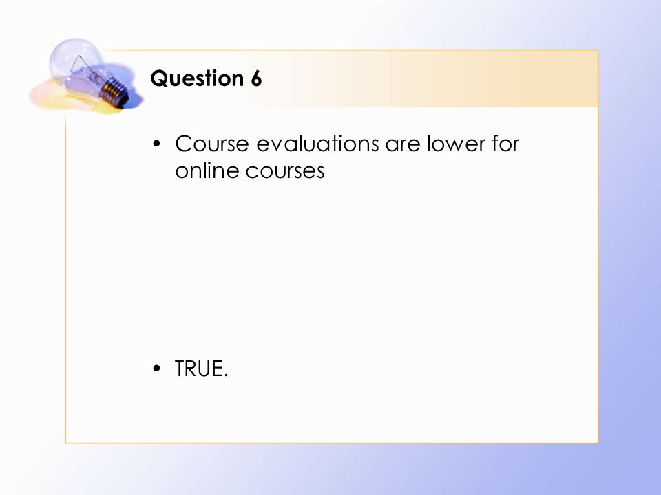 Question 6 Course evaluations are lower for online courses TRUE.
